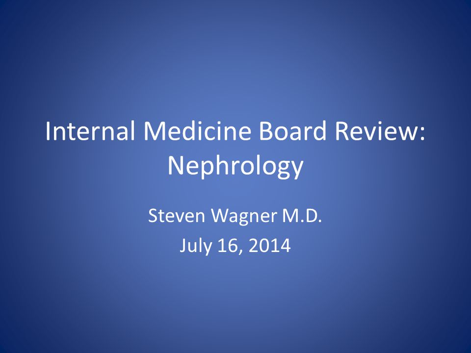 Internal Medicine Board Review: Nephrology Steven Wagner M.D. July 16, 2014