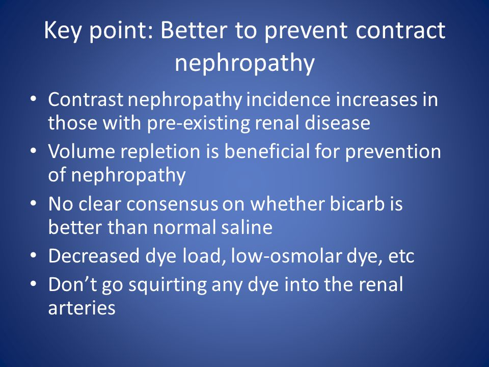 Key point: Better to prevent contract nephropathy Contrast nephropathy incidence increases in those with pre-existing renal disease Volume repletion i