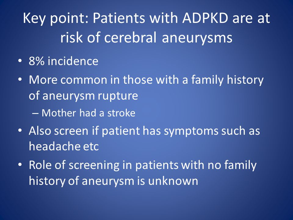 Key point: Patients with ADPKD are at risk of cerebral aneurysms 8% incidence More common in those with a family history of aneurysm rupture – Mother