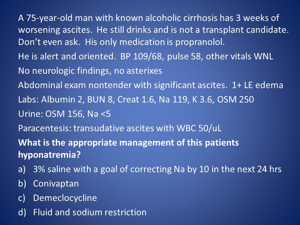 A 75-year-old man with known alcoholic cirrhosis has 3 weeks of worsening ascites. He still drinks and is not a transplant candidate. Don't even ask.