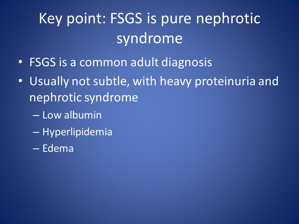 Key point: FSGS is pure nephrotic syndrome FSGS is a common adult diagnosis Usually not subtle, with heavy proteinuria and nephrotic syndrome – Low al