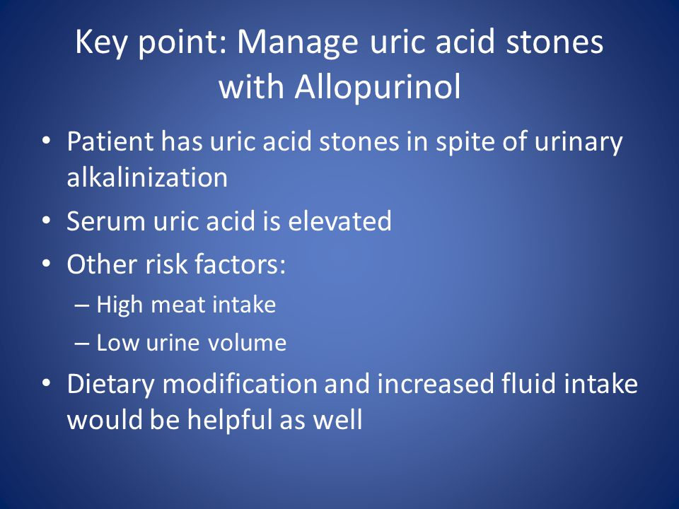 Key point: Manage uric acid stones with Allopurinol Patient has uric acid stones in spite of urinary alkalinization Serum uric acid is elevated Other