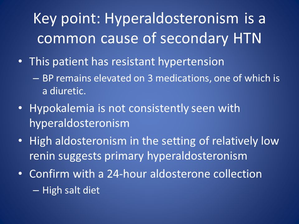 Key point: Hyperaldosteronism is a common cause of secondary HTN This patient has resistant hypertension – BP remains elevated on 3 medications, one o