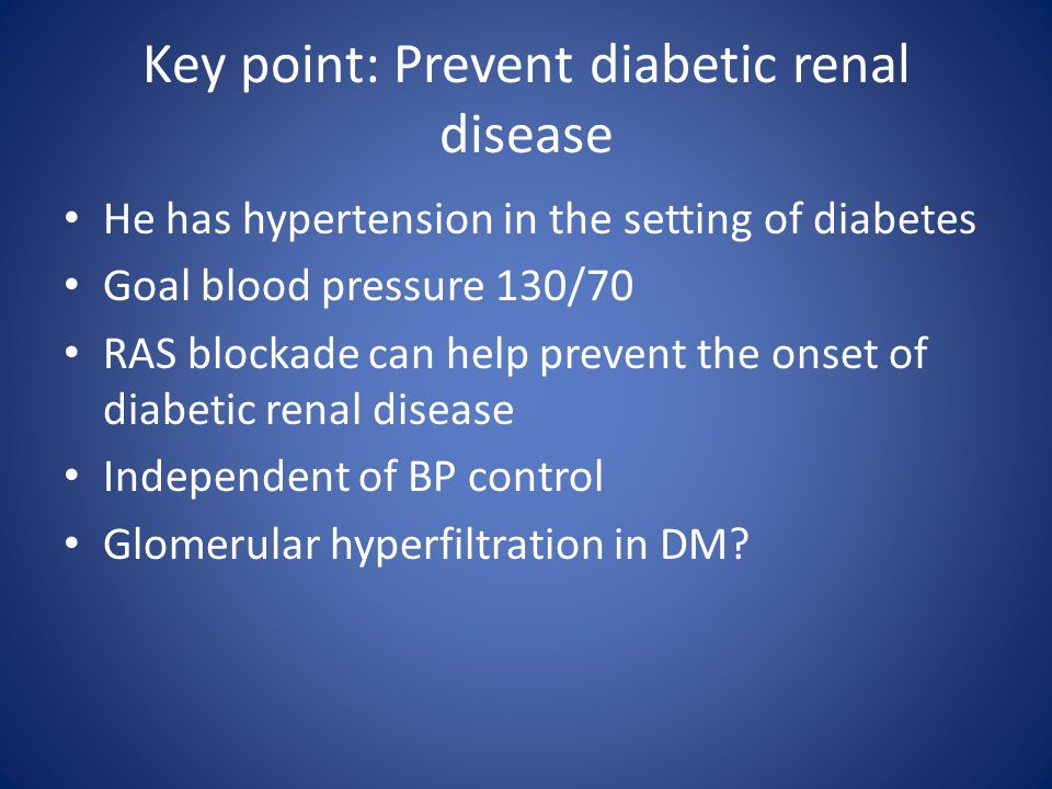 Key point: Prevent diabetic renal disease He has hypertension in the setting of diabetes Goal blood pressure 130/70 RAS blockade can help prevent the