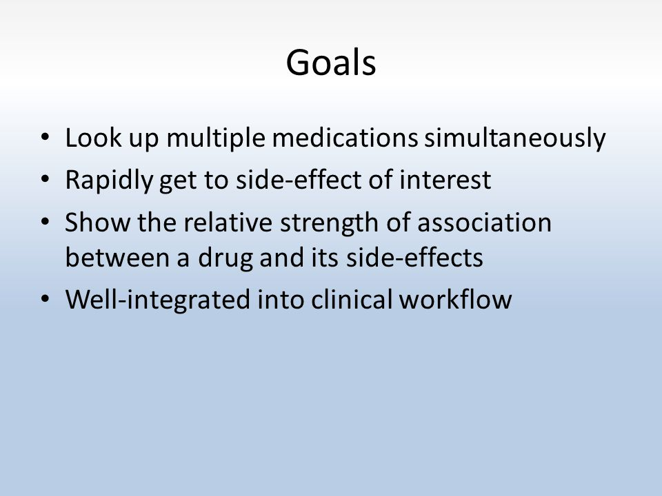 Goals Look up multiple medications simultaneously Rapidly get to side-effect of interest Show the relative strength of association between a drug and its side-effects Well-integrated into clinical workflow