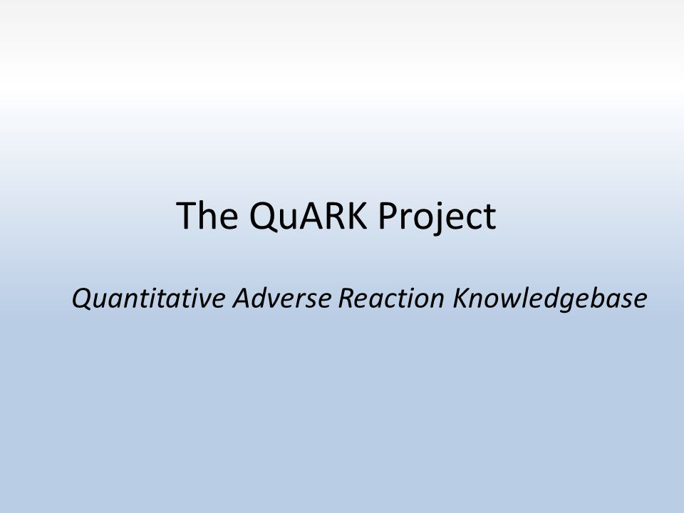 The Tao of QuARK The Concept Building the Knowledgebase Clinical Applications Testing the Model Future Directions and Research QuARK: Quantitative Adverse Reactions Knowledgebase