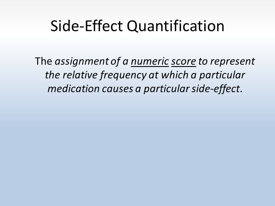 Side-Effect Quantification The assignment of a numeric score to represent the relative frequency at which a particular medication causes a particular side-effect.