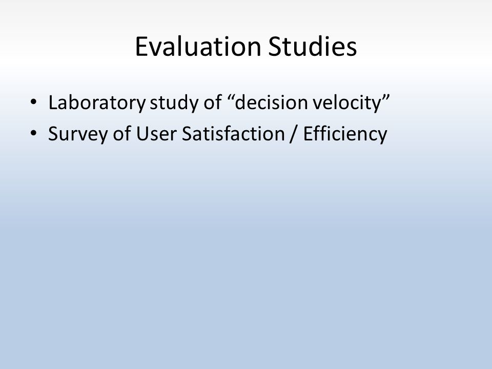 Evaluation Studies Laboratory study of decision velocity Survey of User Satisfaction / Efficiency