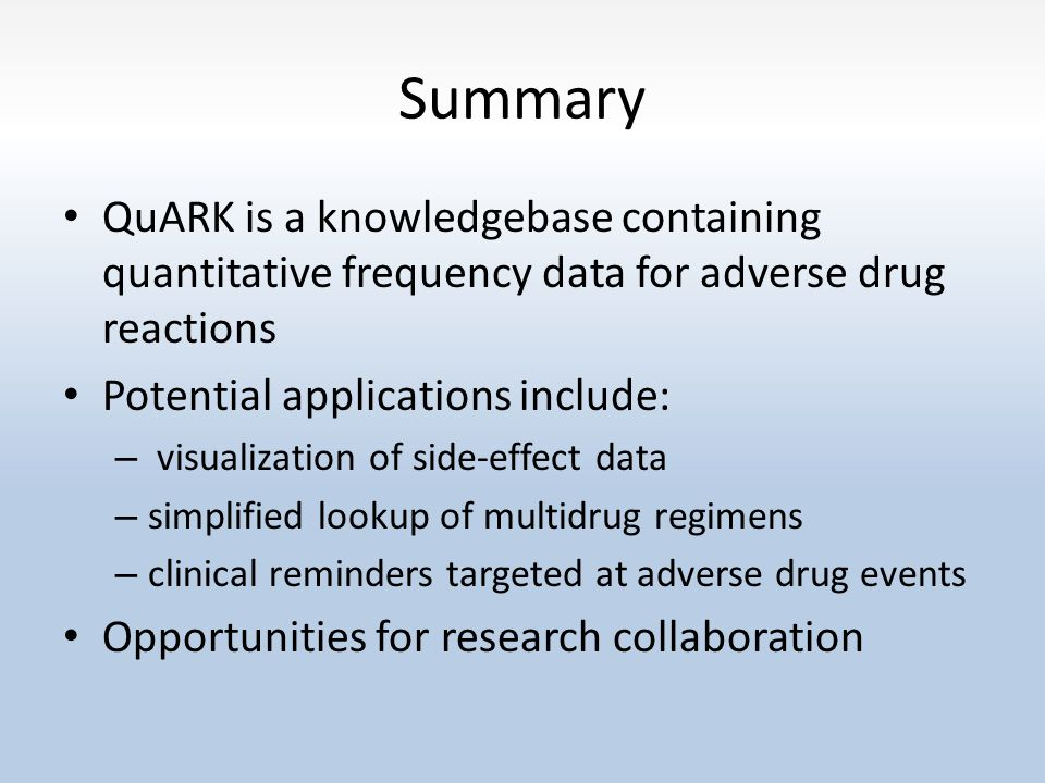 Summary QuARK is a knowledgebase containing quantitative frequency data for adverse drug reactions Potential applications include: – visualization of side-effect data – simplified lookup of multidrug regimens – clinical reminders targeted at adverse drug events Opportunities for research collaboration