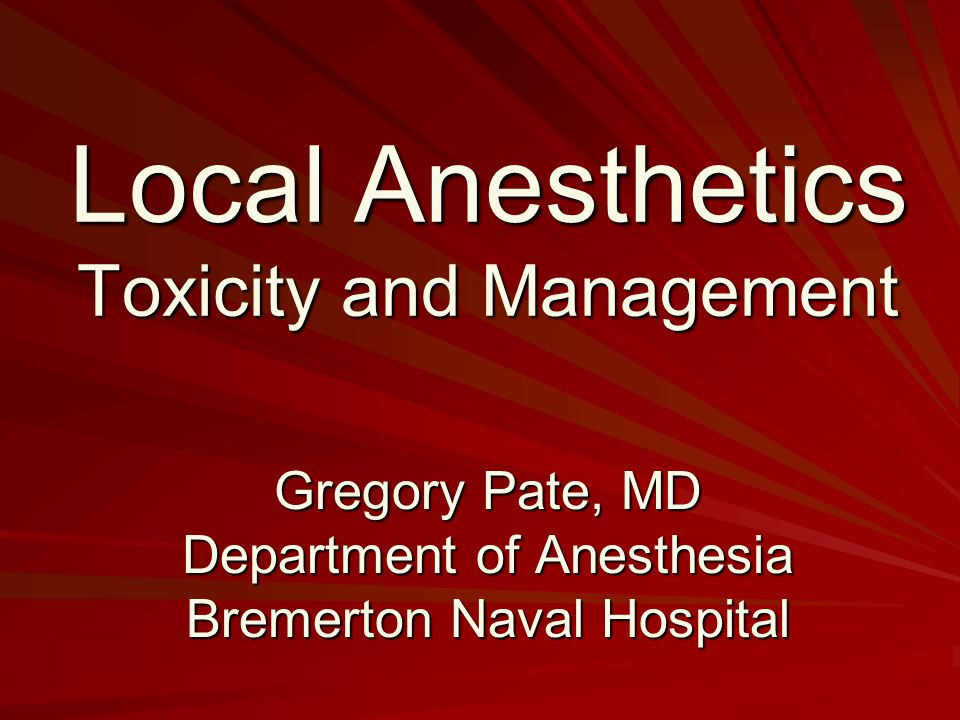 Local Anesthetics Toxicity and Management Gregory Pate, MD Department of Anesthesia Bremerton Naval Hospital
