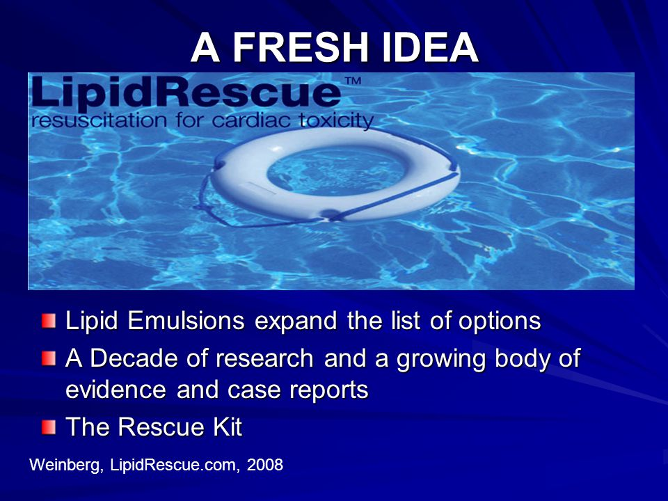 A FRESH IDEA Lipid Emulsions expand the list of options A Decade of research and a growing body of evidence and case reports The Rescue Kit Weinberg,