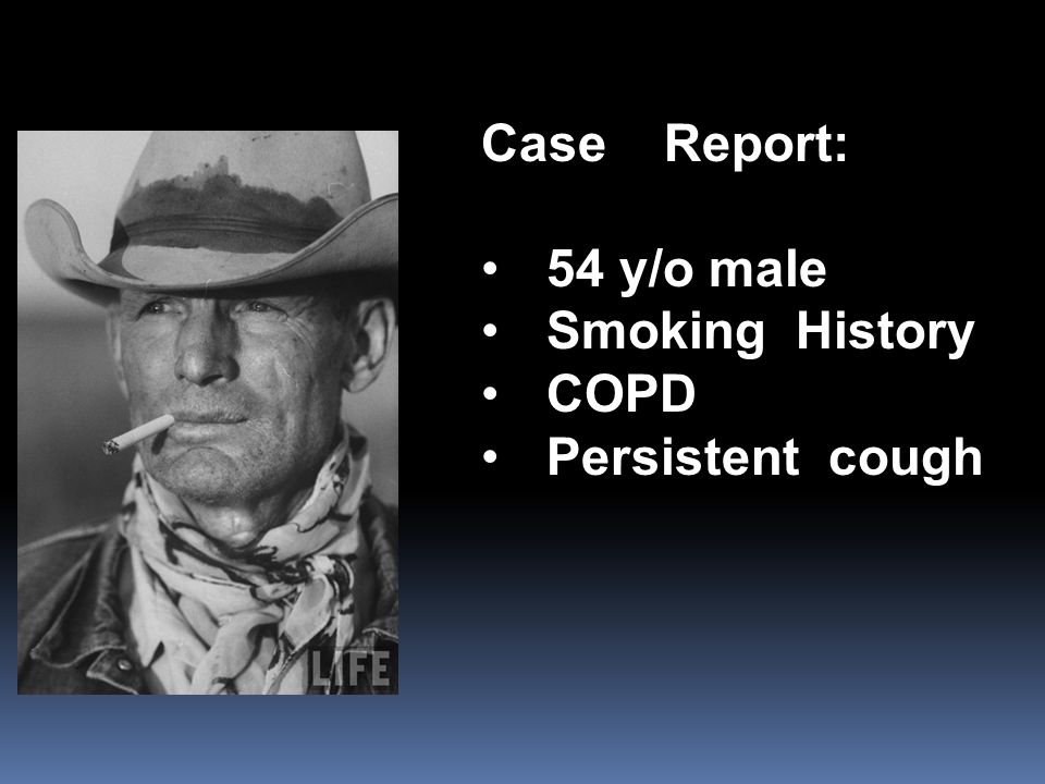 Case Report: 54 y/o male Smoking History COPD Persistent cough