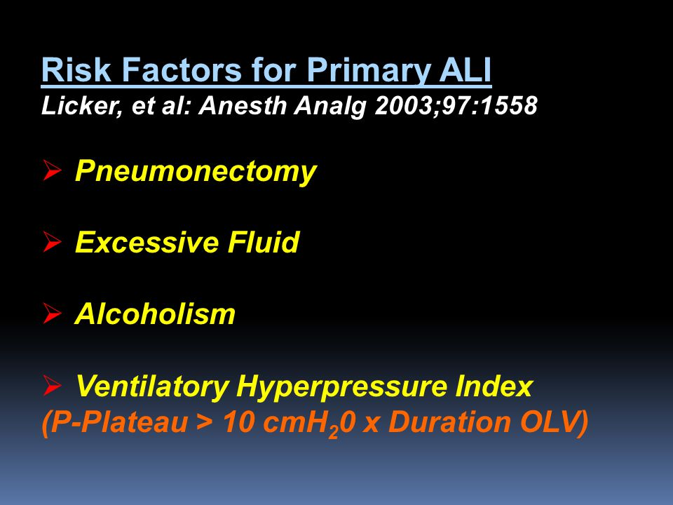 Risk Factors for Primary ALI Licker, et al: Anesth Analg 2003;97:1558  Pneumonectomy  Excessive Fluid  Alcoholism  Ventilatory Hyperpressure Index