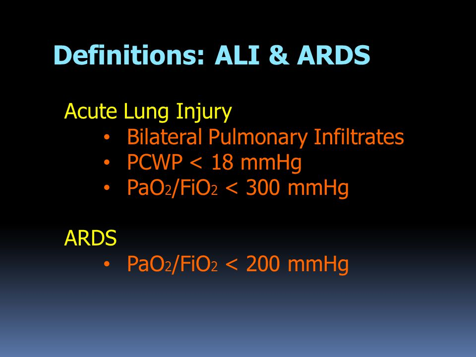 Acute Lung Injury Bilateral Pulmonary Infiltrates PCWP < 18 mmHg PaO 2 /FiO 2 < 300 mmHg ARDS PaO 2 /FiO 2 < 200 mmHg Definitions: ALI & ARDS