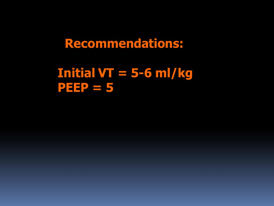 Recommendations: Initial VT = 5-6 ml/kg PEEP = 5