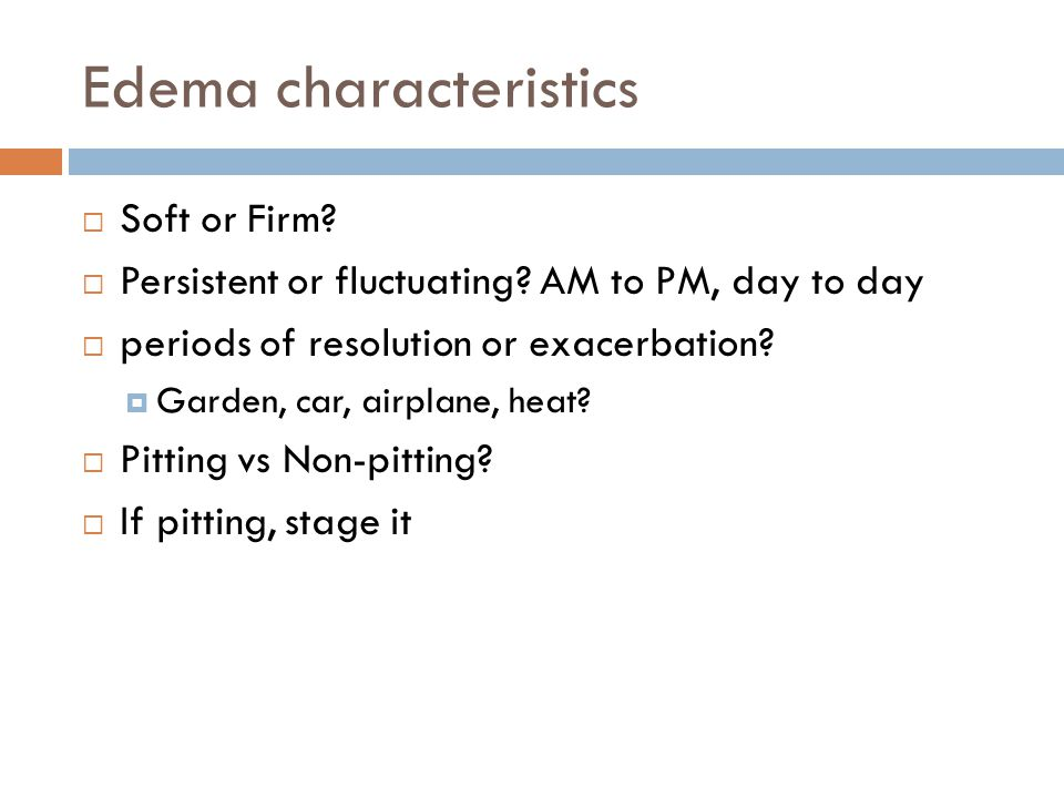 Edema characteristics  Soft or Firm. Persistent or fluctuating.