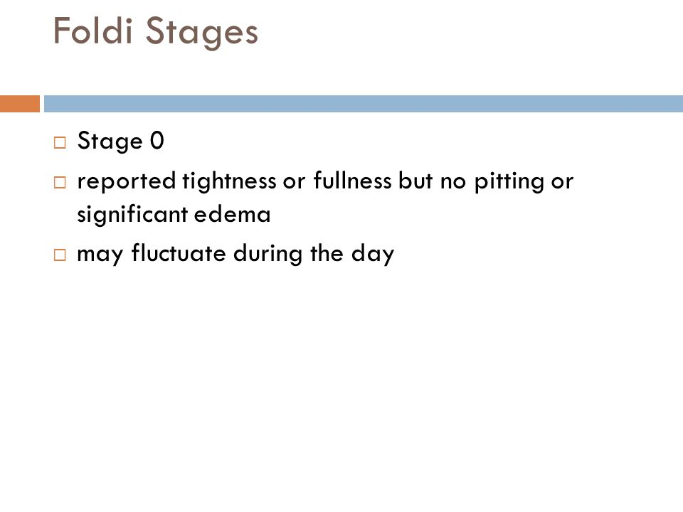 Foldi Stages  Stage 0  reported tightness or fullness but no pitting or significant edema  may fluctuate during the day