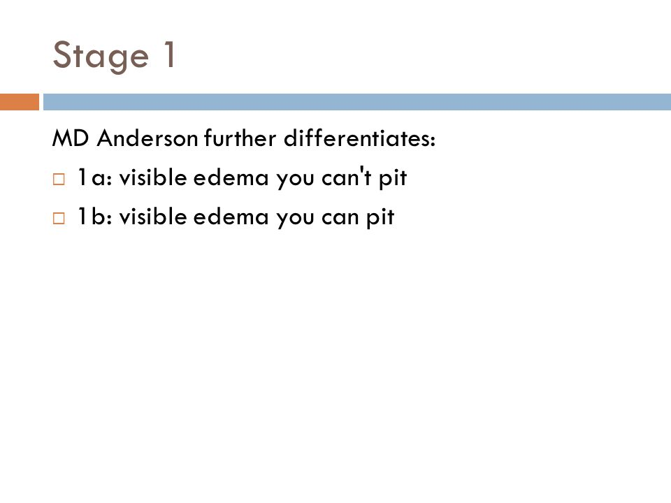 Stage 1 MD Anderson further differentiates:  1a: visible edema you can t pit  1b: visible edema you can pit