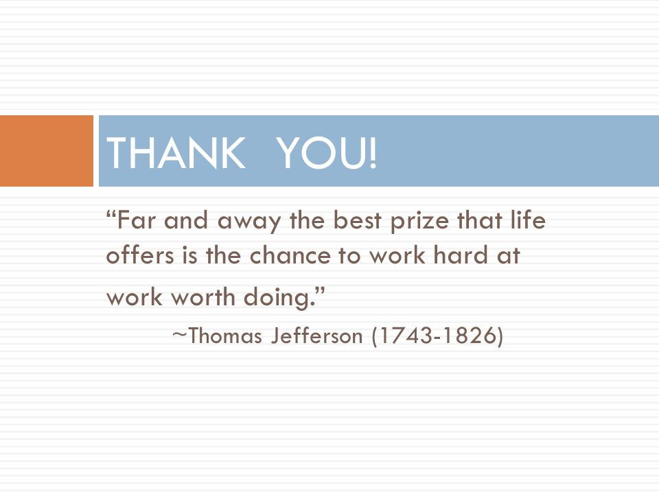 Far and away the best prize that life offers is the chance to work hard at work worth doing. ~Thomas Jefferson (1743-1826) THANK YOU!