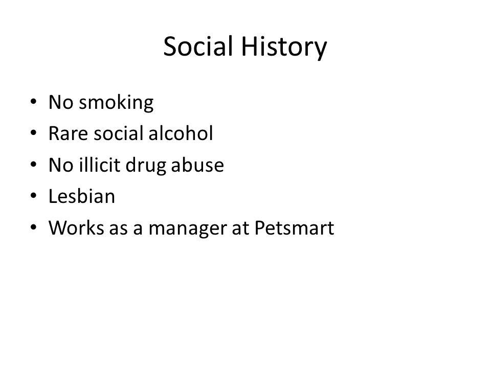 Social History No smoking Rare social alcohol No illicit drug abuse Lesbian Works as a manager at Petsmart