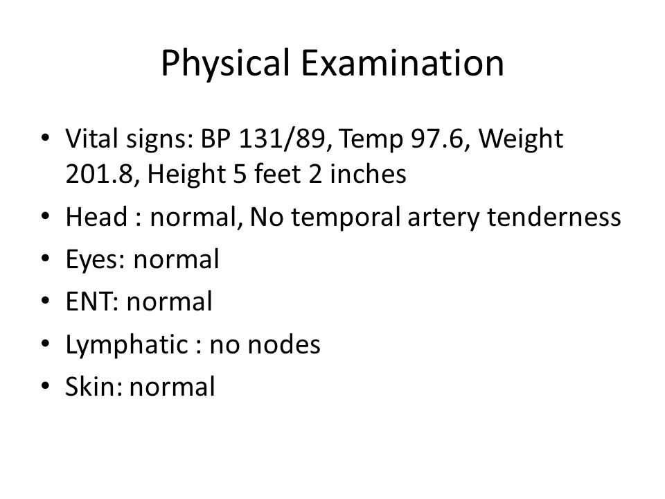 Physical Examination Vital signs: BP 131/89, Temp 97.6, Weight 201.8, Height 5 feet 2 inches Head : normal, No temporal artery tenderness Eyes: normal