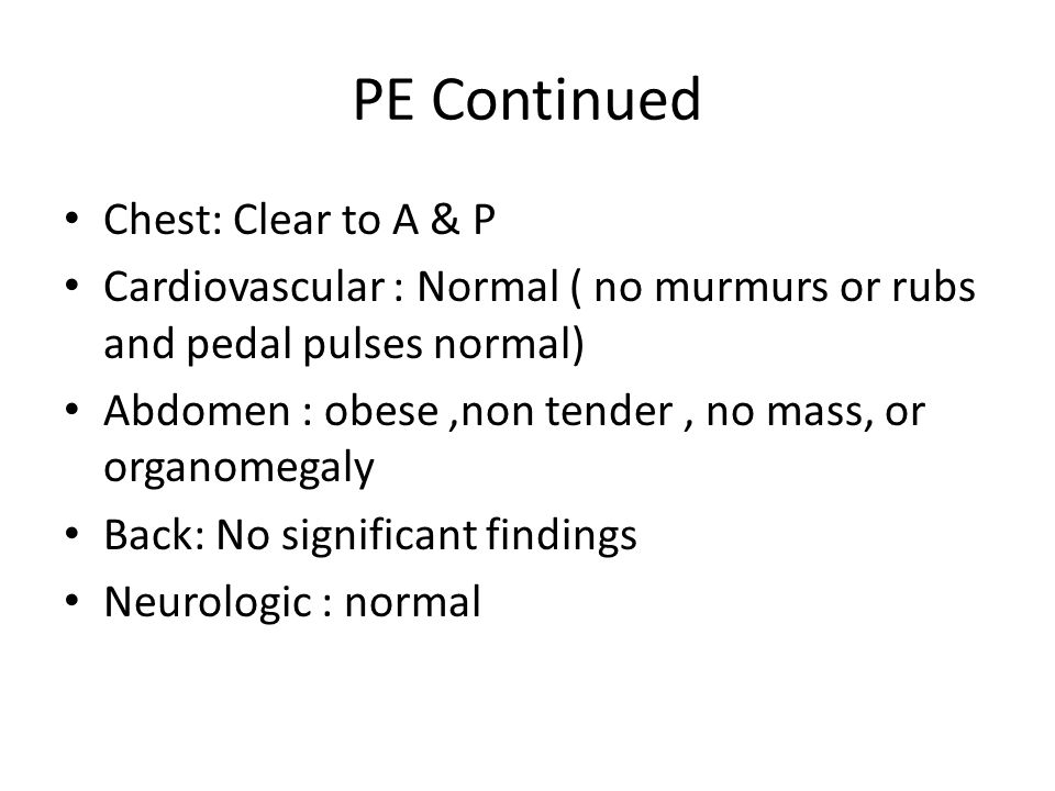 PE Continued Chest: Clear to A & P Cardiovascular : Normal ( no murmurs or rubs and pedal pulses normal) Abdomen : obese,non tender, no mass, or organ