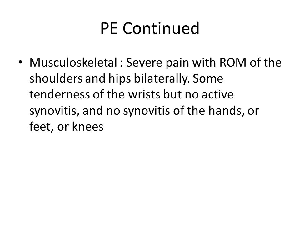 PE Continued Musculoskeletal : Severe pain with ROM of the shoulders and hips bilaterally. Some tenderness of the wrists but no active synovitis, and