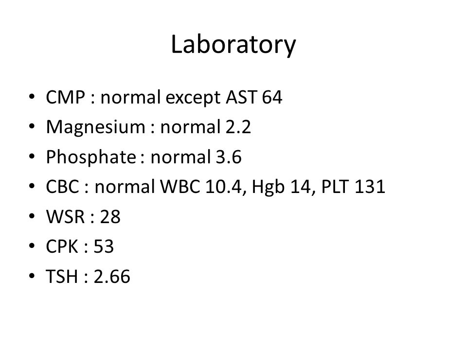 Laboratory CMP : normal except AST 64 Magnesium : normal 2.2 Phosphate : normal 3.6 CBC : normal WBC 10.4, Hgb 14, PLT 131 WSR : 28 CPK : 53 TSH : 2.6