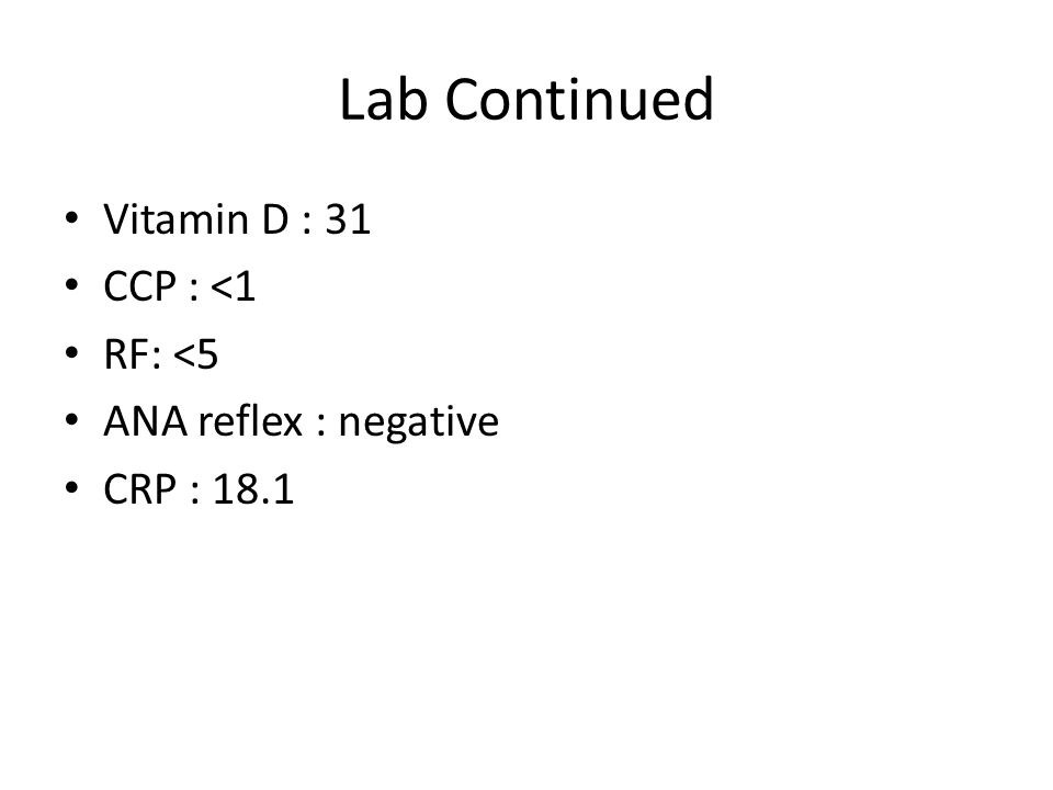 Lab Continued Vitamin D : 31 CCP : <1 RF: <5 ANA reflex : negative CRP : 18.1