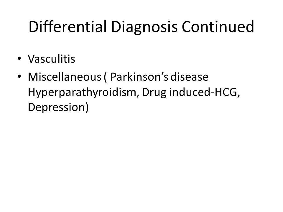 Differential Diagnosis Continued Vasculitis Miscellaneous ( Parkinson's disease Hyperparathyroidism, Drug induced-HCG, Depression)
