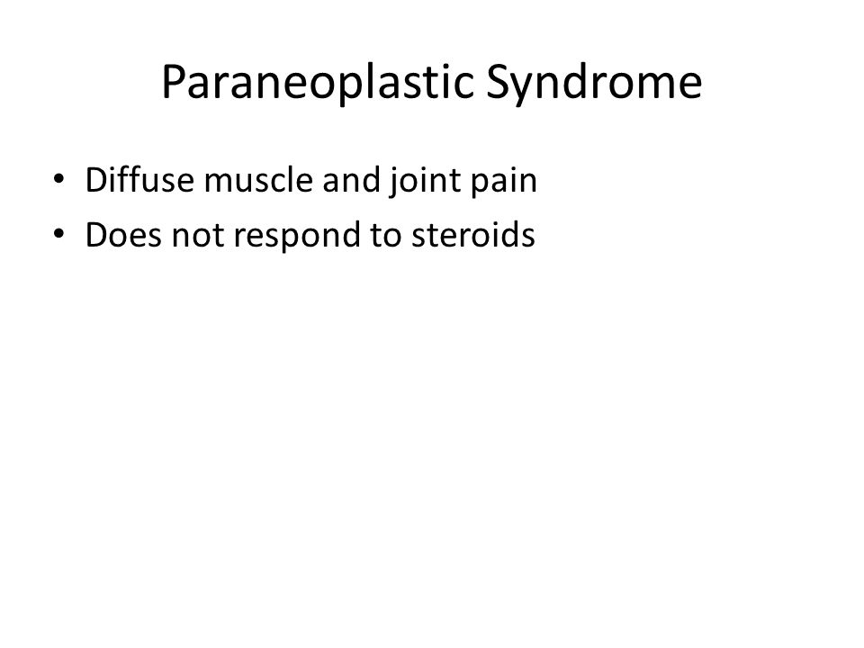 Paraneoplastic Syndrome Diffuse muscle and joint pain Does not respond to steroids