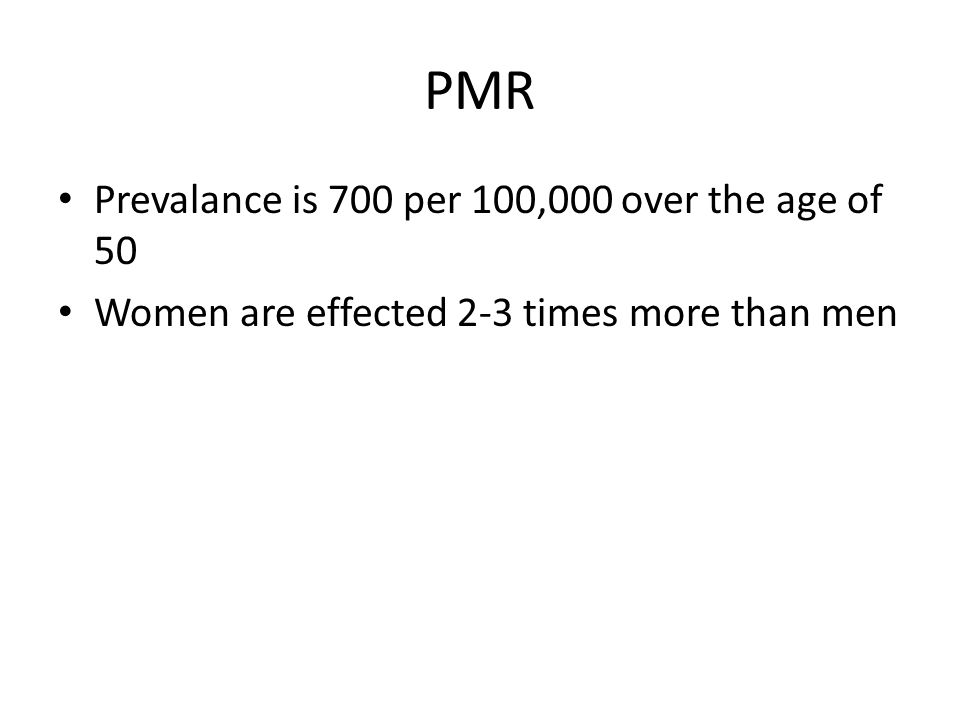 PMR Prevalance is 700 per 100,000 over the age of 50 Women are effected 2-3 times more than men