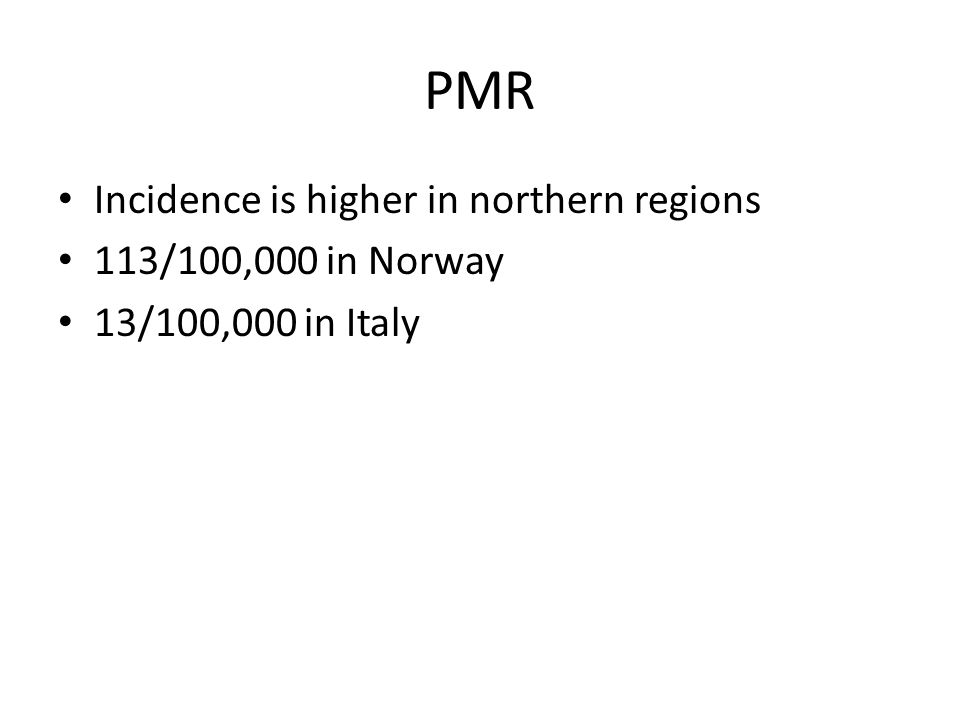 PMR Incidence is higher in northern regions 113/100,000 in Norway 13/100,000 in Italy