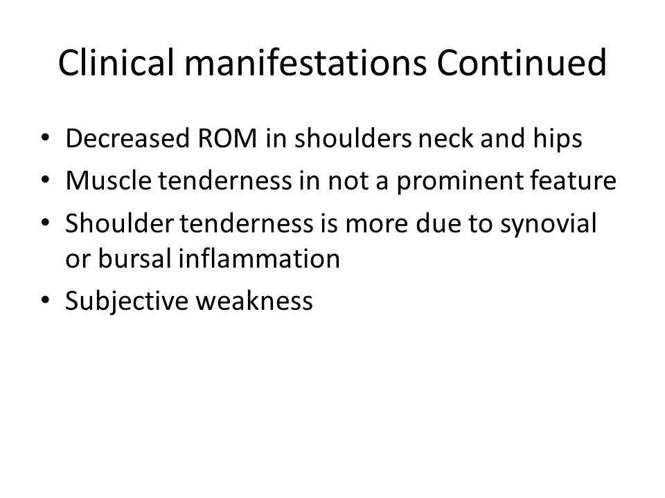 Clinical manifestations Continued Decreased ROM in shoulders neck and hips Muscle tenderness in not a prominent feature Shoulder tenderness is more du