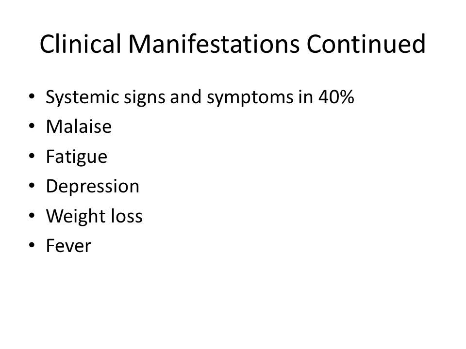 Clinical Manifestations Continued Systemic signs and symptoms in 40% Malaise Fatigue Depression Weight loss Fever