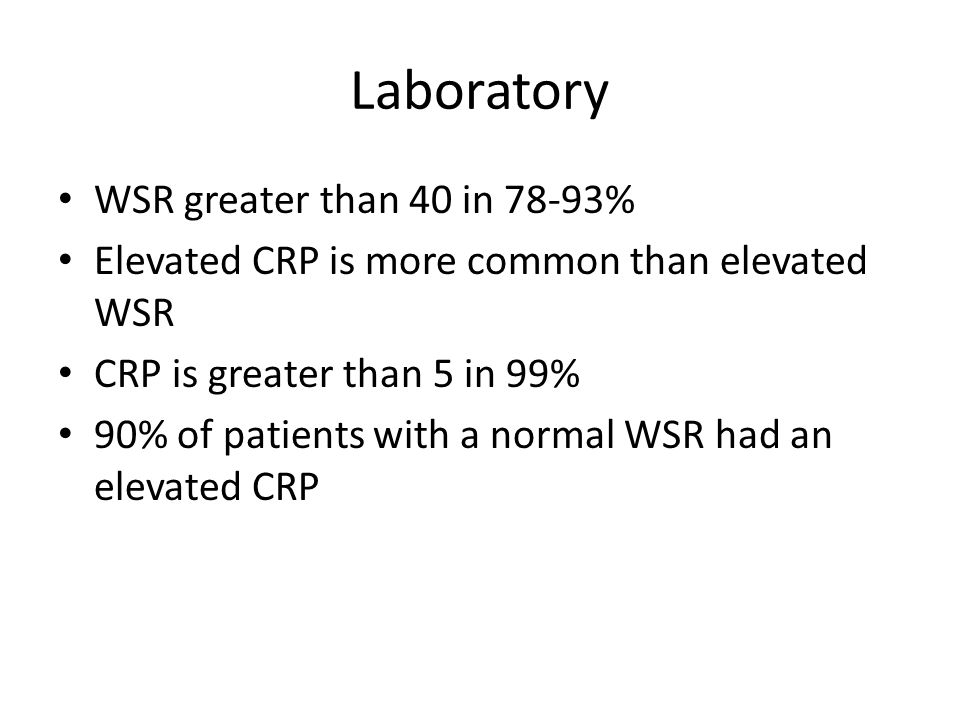 Laboratory WSR greater than 40 in 78-93% Elevated CRP is more common than elevated WSR CRP is greater than 5 in 99% 90% of patients with a normal WSR