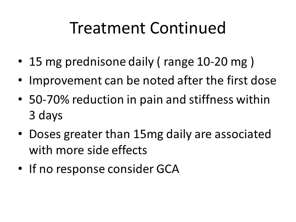 Treatment Continued 15 mg prednisone daily ( range 10-20 mg ) Improvement can be noted after the first dose 50-70% reduction in pain and stiffness wit