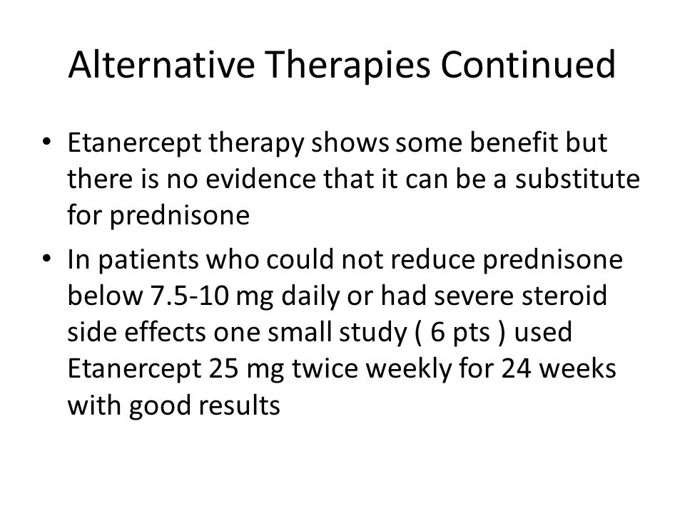 Alternative Therapies Continued Etanercept therapy shows some benefit but there is no evidence that it can be a substitute for prednisone In patients