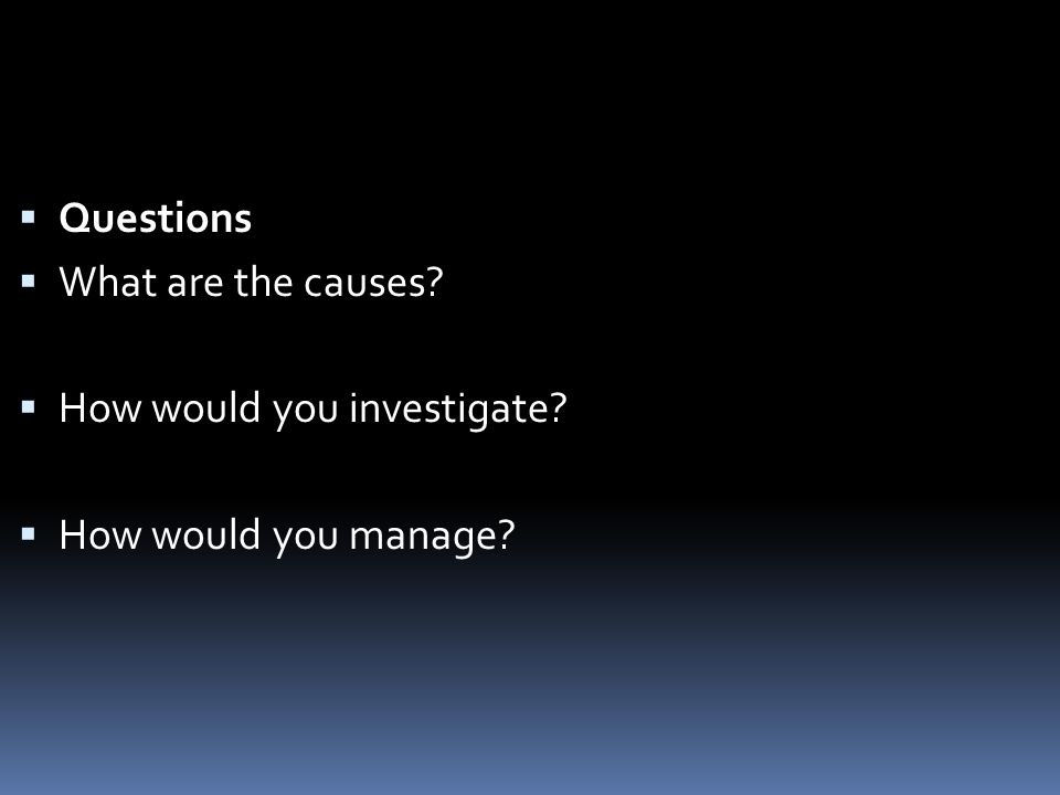  Questions  What are the causes  How would you investigate  How would you manage