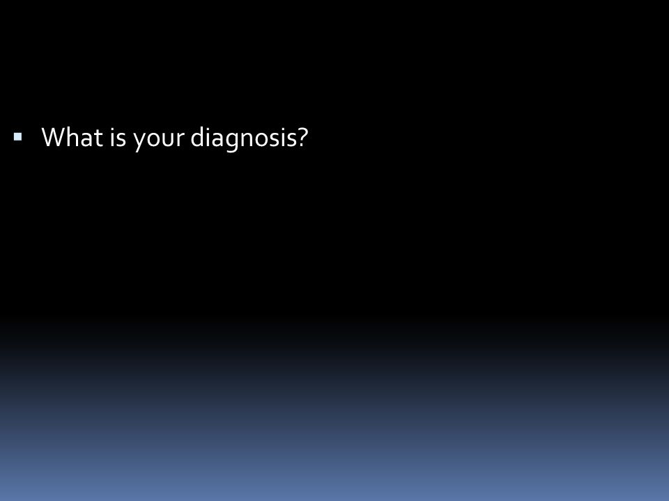  What is your diagnosis