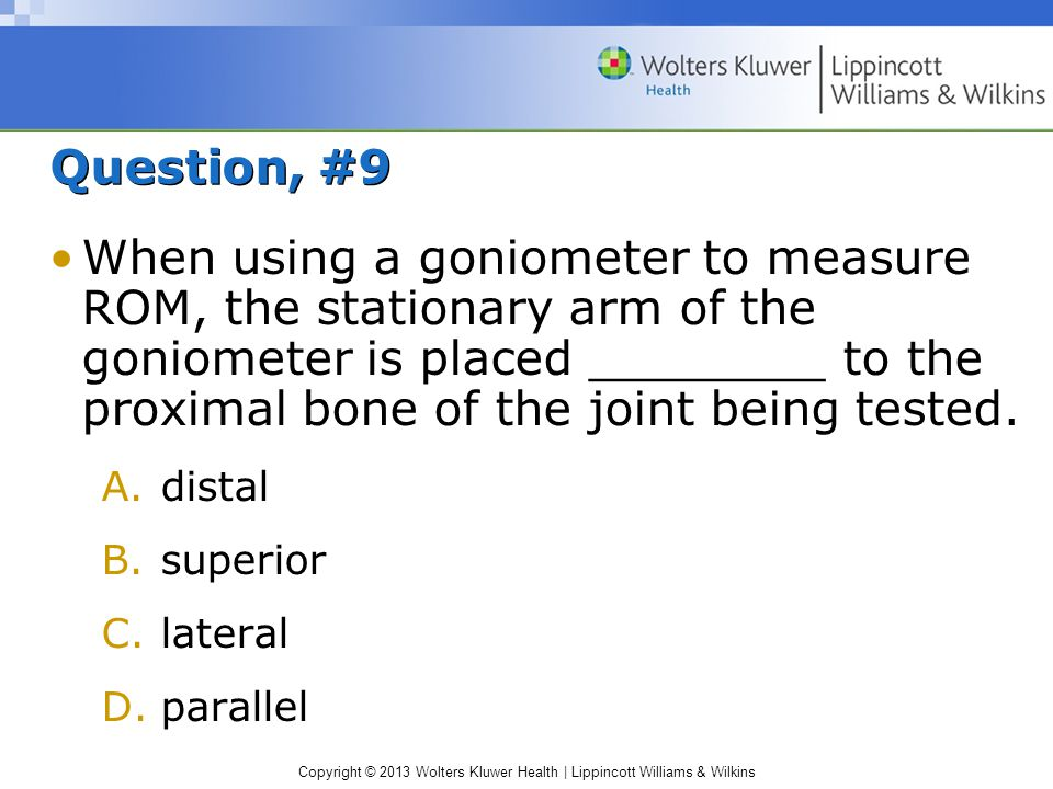 Copyright © 2013 Wolters Kluwer Health | Lippincott Williams & Wilkins Question, #9 When using a goniometer to measure ROM, the stationary arm of the
