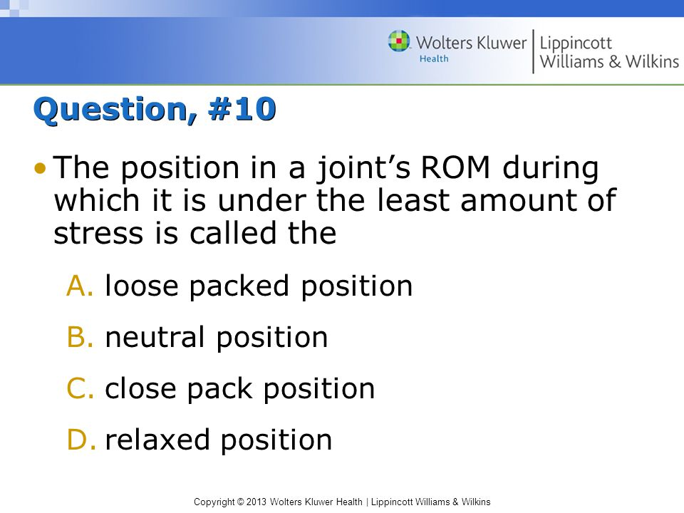 Copyright © 2013 Wolters Kluwer Health | Lippincott Williams & Wilkins Question, #10 The position in a joint's ROM during which it is under the least