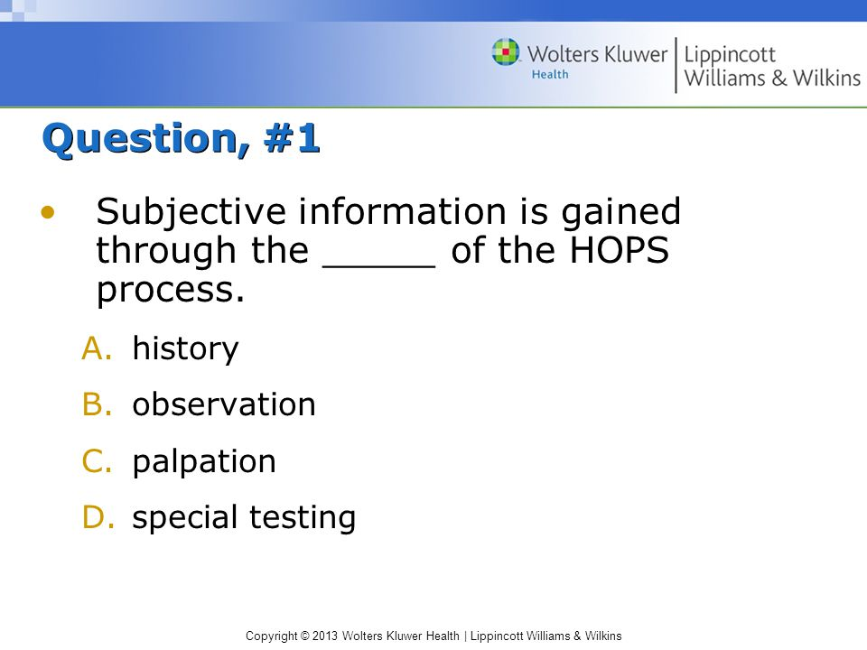 Copyright © 2013 Wolters Kluwer Health | Lippincott Williams & Wilkins Question, #1 Subjective information is gained through the _____ of the HOPS pro