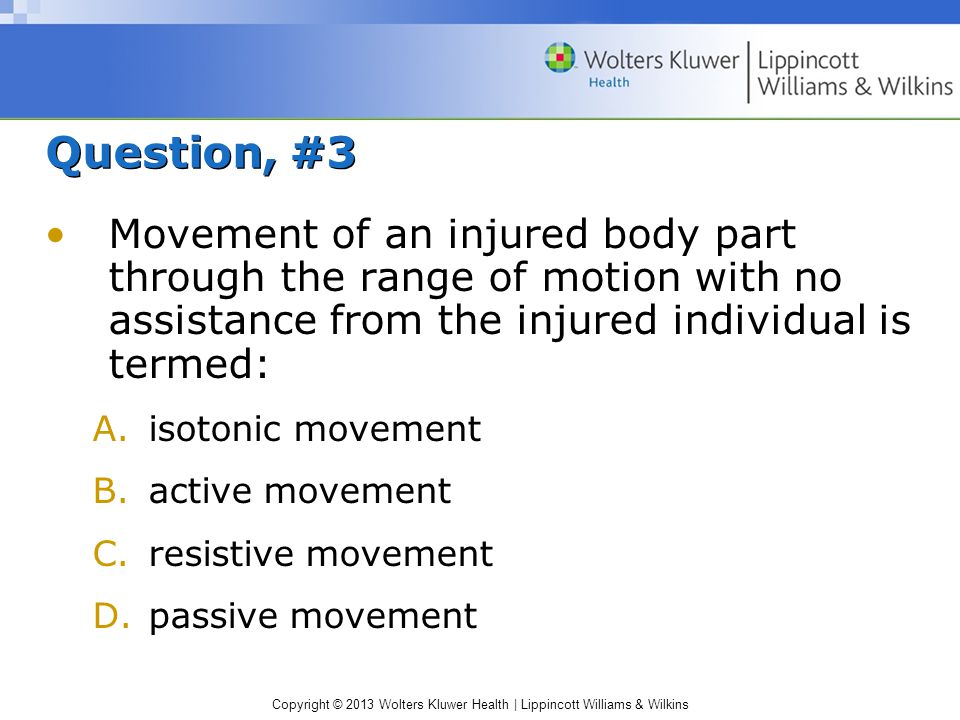 Copyright © 2013 Wolters Kluwer Health | Lippincott Williams & Wilkins Question, #3 Movement of an injured body part through the range of motion with