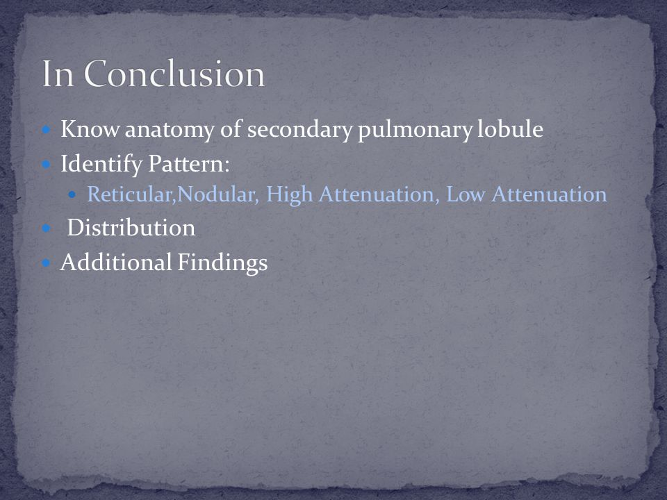 Know anatomy of secondary pulmonary lobule Identify Pattern: Reticular,Nodular, High Attenuation, Low Attenuation Distribution Additional Findings