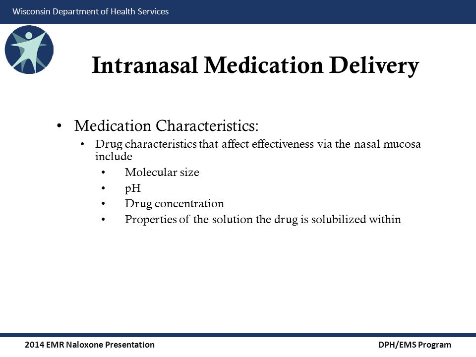 2014 EMR Naloxone Presentation DPH/EMS Program Wisconsin Department of Health Services Intranasal Medication Delivery Medication Characteristics: Drug characteristics that affect effectiveness via the nasal mucosa include Molecular size pH Drug concentration Properties of the solution the drug is solubilized within