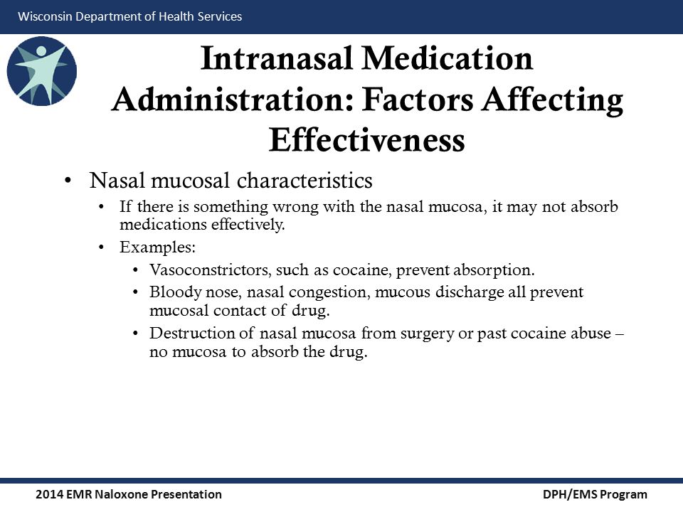 2014 EMR Naloxone Presentation DPH/EMS Program Wisconsin Department of Health Services Intranasal Medication Administration: Factors Affecting Effectiveness Nasal mucosal characteristics If there is something wrong with the nasal mucosa, it may not absorb medications effectively.