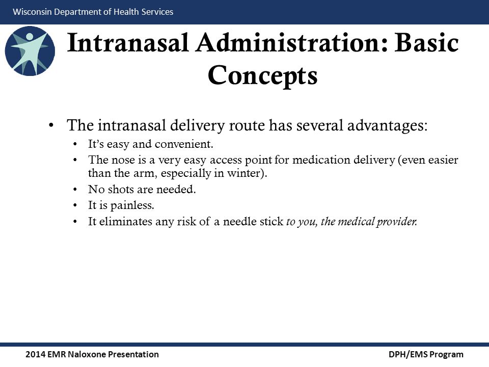 2014 EMR Naloxone Presentation DPH/EMS Program Wisconsin Department of Health Services Intranasal Medication Administration: Factors Affecting Bioavailability Delivery system characteristics: Nasal mucosal surface area coverage: Larger surface area delivery = higher amount absorbed.
