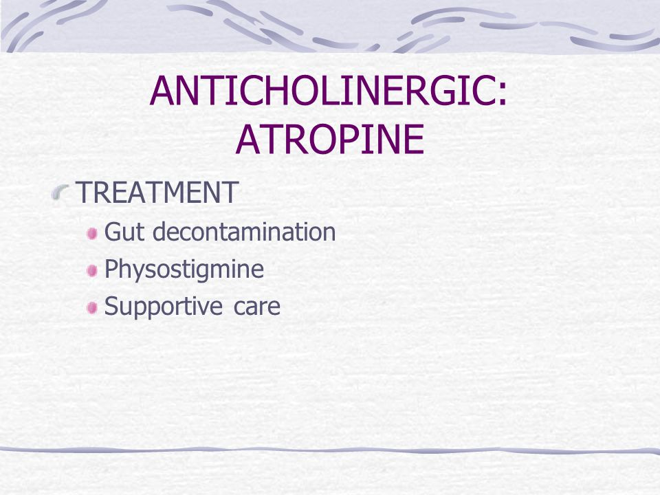 ANTICHOLINERGIC: ATROPINE TREATMENT Gut decontamination Physostigmine Supportive care