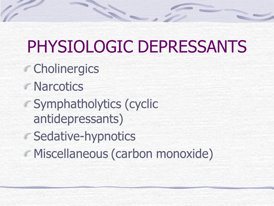 PHYSIOLOGIC DEPRESSANTS Cholinergics Narcotics Symphatholytics (cyclic antidepressants) Sedative-hypnotics Miscellaneous (carbon monoxide)